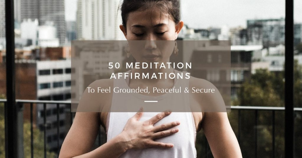 50 Meditation Affirmations to Feel Grounded & Secure